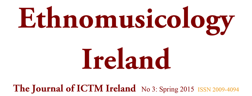 Ethnomusicology Ireland The Journal of ICTM Ireland No 3: Spring 2015 ISSN 2009-4094